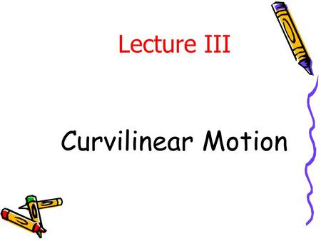 Curvilinear Motion Lecture III. Topics Covered in Curvilinear Motion Plane curvilinear motion Coordinates used for describing curvilinear motion Rectangular.