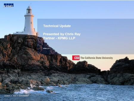 Technical Update Presented by Chris Ray Partner - KPMG LLP KPMG LLP.