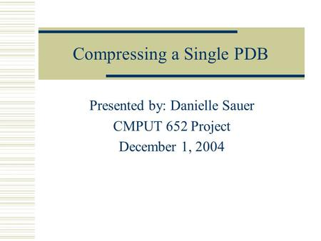 Compressing a Single PDB Presented by: Danielle Sauer CMPUT 652 Project December 1, 2004.