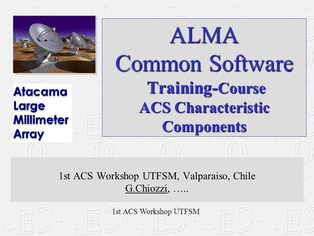 1st ACS Workshop UTFSM ALMA Common Software Training- Course ACS Characteristic Components 1st ACS Workshop UTFSM, Valparaiso, Chile G.Chiozzi, …..