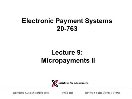 ELECTRONIC PAYMENT SYSTEMS 20-763 SPRING 2004 COPYRIGHT © 2004 MICHAEL I. SHAMOS Electronic Payment Systems 20-763 Lecture 9: Micropayments II.