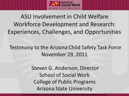 ASU Involvement in Child Welfare Workforce Development and Research: Experiences, Challenges, and Opportunities Testimony to the Arizona Child Safety Task.