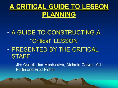 "A CRITICAL GUIDE TO LESSON PLANNING A GUIDE TO CONSTRUCTING A ""Critical"" LESSON PRESENTED BY THE CRITICAL STAFF Jim Carroll, Joe Montacalvo, Melanie Calvert,"