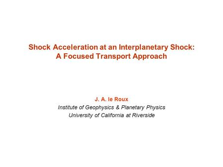Shock Acceleration at an Interplanetary Shock: A Focused Transport Approach J. A. le Roux Institute of Geophysics & Planetary Physics University of California.