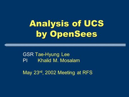 Analysis of UCS by OpenSees GSR Tae-Hyung Lee PI Khalid M. Mosalam May 23 rd, 2002 Meeting at RFS.