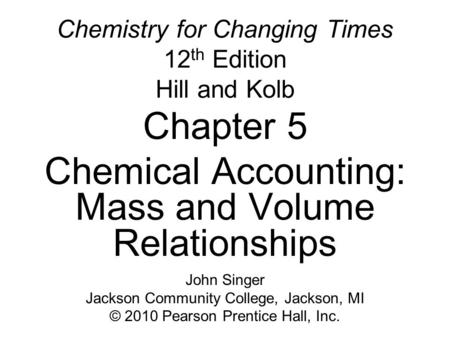 Chemistry for Changing Times 12 th Edition Hill and Kolb Chapter 5 Chemical Accounting: Mass and Volume Relationships John Singer Jackson Community College,