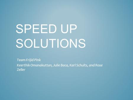SPEED UP SOLUTIONS Team Frijid Pink Keerthik Omanakuttan, Julie Baca, Karl Schults, and Rose Zeller.