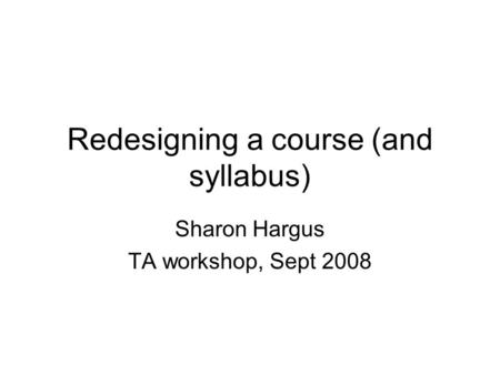 Redesigning a course (and syllabus) Sharon Hargus TA workshop, Sept 2008.