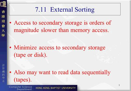 1 7.11 External Sorting Access to secondary storage is orders of magnitude slower than memory access. Minimize access to secondary storage (tape or disk).