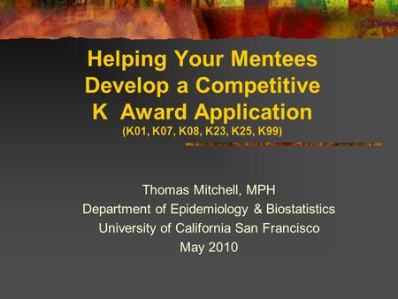 Helping Your Mentees Develop a Competitive K Award Application (K01, K07, K08, K23, K25, K99) Thomas Mitchell, MPH Department of Epidemiology & Biostatistics.