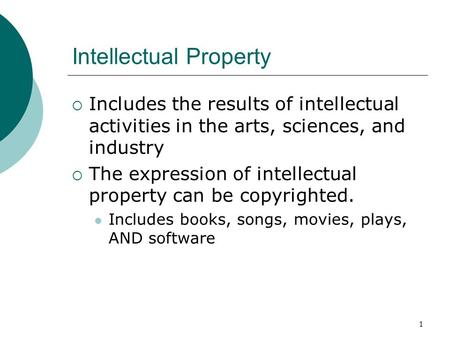 1 Intellectual Property  Includes the results of intellectual activities in the arts, sciences, and industry  The expression of intellectual property.