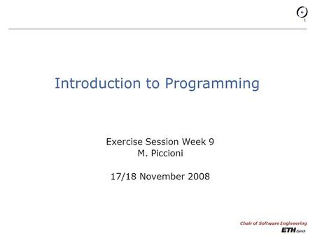 Chair of Software Engineering 1 Introduction to Programming Exercise Session Week 9 M. Piccioni 17/18 November 2008.