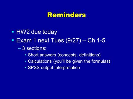 Reminders  HW2 due today  Exam 1 next Tues (9/27) – Ch 1-5 –3 sections: Short answers (concepts, definitions) Calculations (you'll be given the formulas)