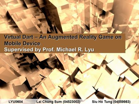 Virtual Dart – An Augmented Reality Game on Mobile Device Supervised by Prof. Michael R. Lyu LYU0604Lai Chung Sum (04523002)Siu Ho Tung (04559983)