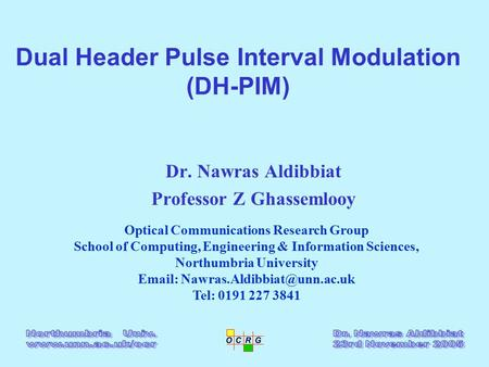 Dual Header Pulse Interval Modulation (DH-PIM) Dr. Nawras Aldibbiat Professor Z Ghassemlooy Optical Communications Research Group School of Computing,