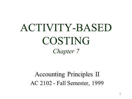 1 ACTIVITY-BASED COSTING Chapter 7 Accounting Principles II AC 2102 - Fall Semester, 1999.