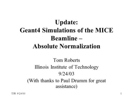 TJR 9/24/031 Update: Geant4 Simulations of the MICE Beamline – Absolute Normalization Tom Roberts Illinois Institute of Technology 9/24/03 (With thanks.