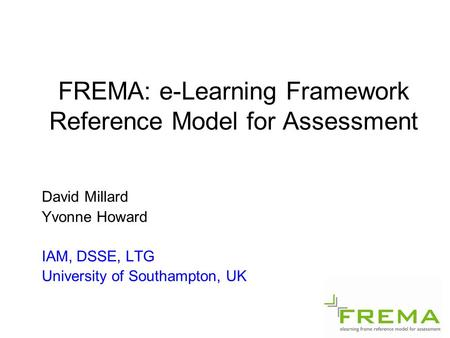 FREMA: e-Learning Framework Reference Model for Assessment David Millard Yvonne Howard IAM, DSSE, LTG University of Southampton, UK.