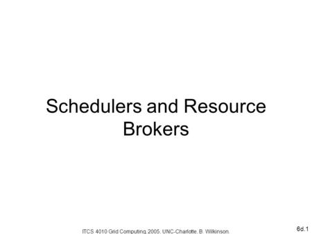 6d.1 Schedulers and Resource Brokers ITCS 4010 Grid Computing, 2005, UNC-Charlotte, B. Wilkinson.