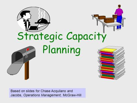 Strategic Capacity Planning Based on slides for Chase Acquilano and Jacobs, Operations Management, McGraw-Hill.