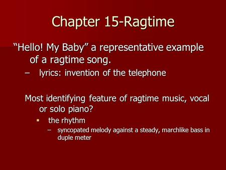 "Chapter 15-Ragtime ""Hello! My Baby"" a representative example of a ragtime song. lyrics: invention of the telephone Most identifying feature of ragtime."