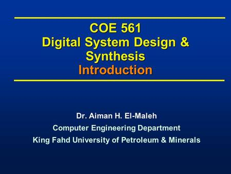 COE 561 Digital System Design & Synthesis Introduction Dr. Aiman H. El-Maleh Computer Engineering Department King Fahd University of Petroleum & Minerals.
