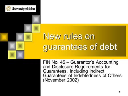 1 New rules on guarantees of debt FIN No. 45 – Guarantor's Accounting and Disclosure Requirements for Guarantees, Including Indirect Guarantees of Indebtedness.