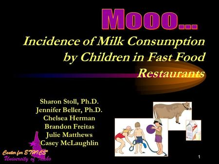 1 Incidence of Milk Consumption by Children in Fast Food Restaurants Sharon Stoll, Ph.D. Jennifer Beller, Ph.D. Chelsea Herman Brandon Freitas Julie Matthews.