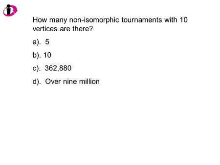 How many non-isomorphic tournaments with 10 vertices are there? a). 5 b). 10 c). 362,880 d). Over nine million.