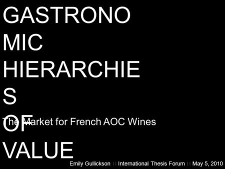 GASTRONO MIC HIERARCHIE S OF VALUE The Market for French AOC Wines Emily Gullickson  International Thesis Forum  May 5, 2010.