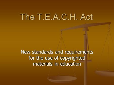 The T.E.A.C.H. Act New standards and requirements for the use of copyrighted materials in education.