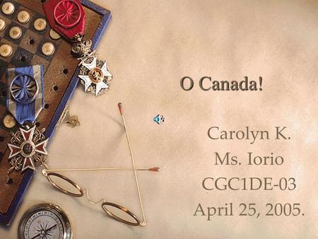 O Canada! Carolyn K. Ms. Iorio CGC1DE-03 April 25, 2005.