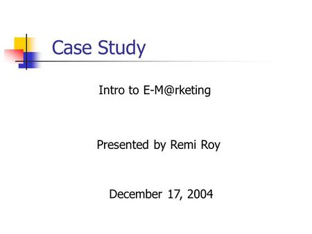 Case Study Presented by Remi Roy Intro to December 17, 2004.