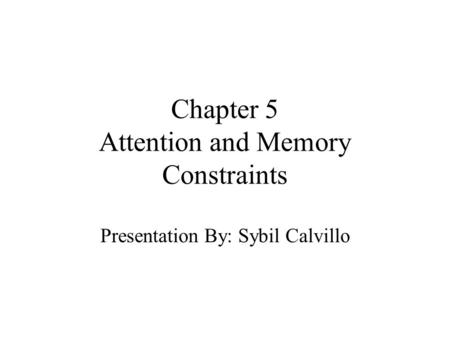Chapter 5 Attention and Memory Constraints Presentation By: Sybil Calvillo.