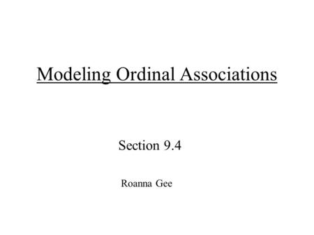 1 Modeling Ordinal Associations Section 9.4 Roanna Gee.