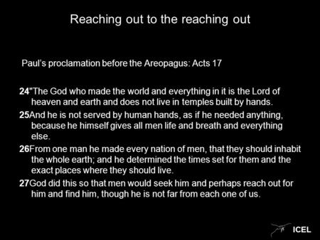 ICEL Reaching out to the reaching out Paul's proclamation before the Areopagus: Acts 17 24The God who made the world and everything in it is the Lord.
