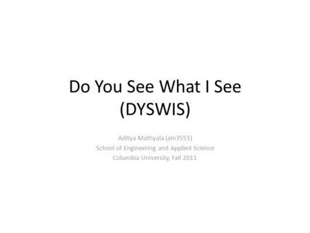 Do You See What I See (DYSWIS) Aditya Muthyala (am3551) School of Engineering and Applied Science Columbia University, Fall 2011.