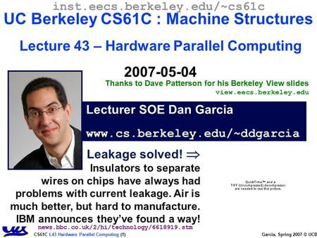 CS61C L43 Hardware Parallel Computing (1) Garcia, Spring 2007 © UCB Leakage solved!  Insulators to separate wires on chips have always had problems with.