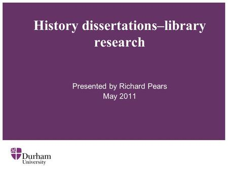 History dissertations–library research Presented by Richard Pears May 2011.