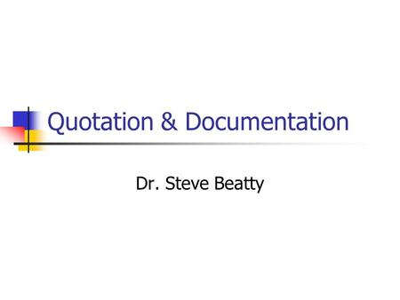 Quotation & Documentation Dr. Steve Beatty. Choices when Using a Source Paraphrase Summarize Quote.