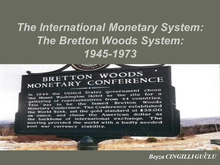 1 The International Monetary System: The Bretton Woods System: 1945-1973 Beyza CINGILLI GUCLU.