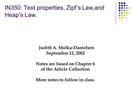 IN350: Text properties, Zipf's Law,and Heap's Law. Judith A. Molka-Danielsen September 12, 2002 Notes are based on Chapter 6 of the Article Collection.