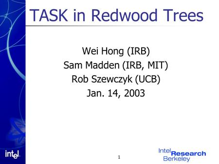 1 TASK in Redwood Trees Wei Hong (IRB) Sam Madden (IRB, MIT) Rob Szewczyk (UCB) Jan. 14, 2003.