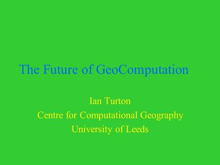The Future of GeoComputation Ian Turton Centre for Computational Geography University of Leeds.