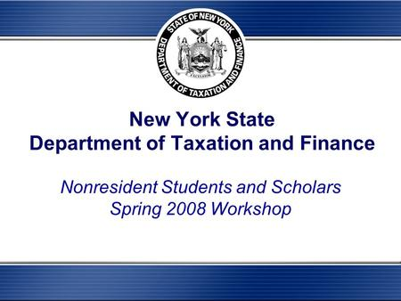 New York State Department of Taxation and Finance Nonresident Students and Scholars Spring 2008 Workshop.