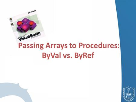 Passing Arrays to Procedures: ByVal vs. ByRef. Passing Arrays to Procedures Passing the Array – Specify the name of the array without using parentheses.