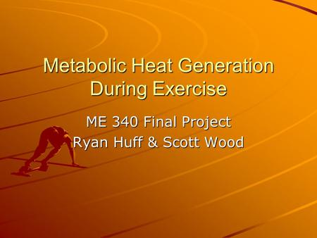 Metabolic Heat Generation During Exercise ME 340 Final Project Ryan Huff & Scott Wood.