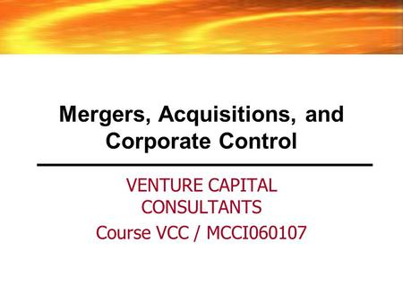 Mergers, Acquisitions, and Corporate Control VENTURE CAPITAL CONSULTANTS Course VCC / MCCI060107.