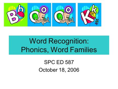 Word Recognition: Phonics, Word Families SPC ED 587 October 18, 2006.