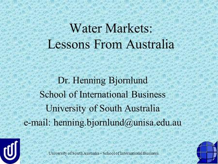 University of South Australia – School of International Business Water Markets: Lessons From Australia Dr. Henning Bjornlund School of International Business.